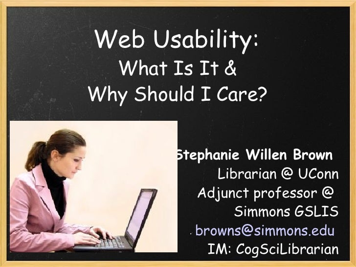 Web Usability:  What Is It &  Why Should I Care?  Stephanie Willen Brown  Librarian @ UConn Adjunct professor @  Simmons G...
