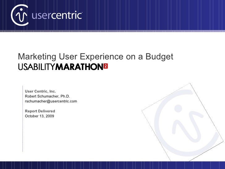 Marketing User Experience on a Budget User Centric, Inc. Robert Schumacher, Ph.D. [email_address] Report Delivered October...