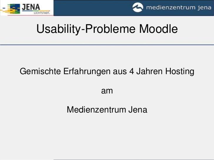 Usability-Probleme Moodle<br />Gemischte Erfahrungen aus 4 Jahren Hosting<br />am <br />Medienzentrum Jena <br />