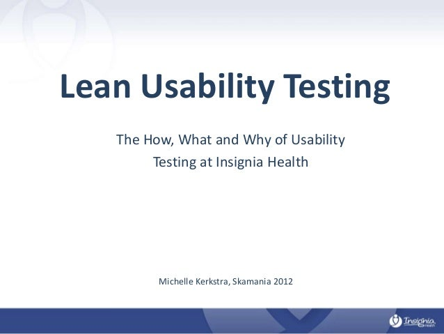 Lean Usability Testing The How, What and Why of Usability Testing at Insignia Health  Michelle Kerkstra, Skamania 2012