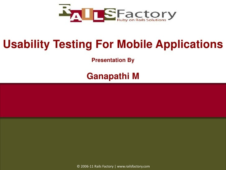 Usability Testing For Mobile Applications<br />Presentation By<br />Ganapathi M<br /> © 2006-11 Rails Factory | www.railsf...