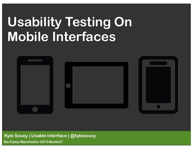 Usability Testing On Mobile Interfaces  Kyle Soucy | Usable Interface | @kylesoucy BarCamp Manchester 2013 #bcmht7