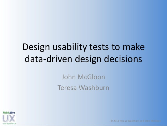 Design usability tests to make data-driven design decisions John McGloon Teresa Washburn  © 2013 Teresa John McGloon © 201...