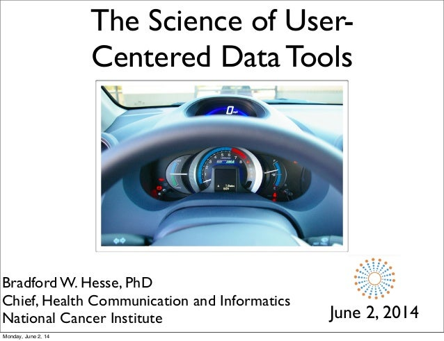 The Science of User- Centered Data Tools June 2, 2014 Bradford W. Hesse, PhD Chief, Health Communication and Informatics N...