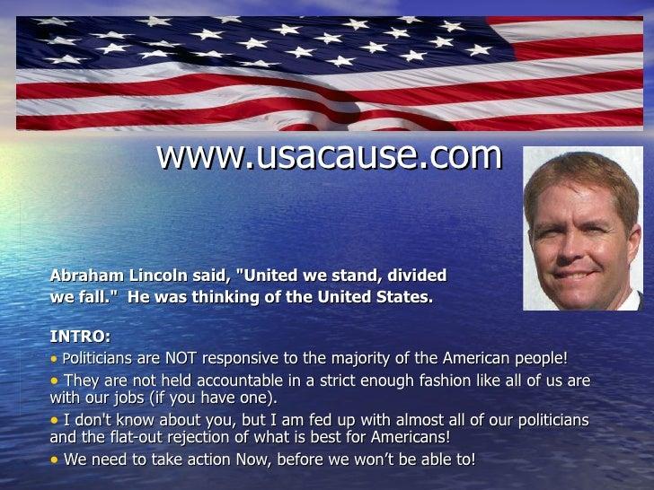 "www.usacause.com <ul><li>Abraham Lincoln said, ""United we stand, divided  </li></ul><ul><li>we fall."" He was th..."