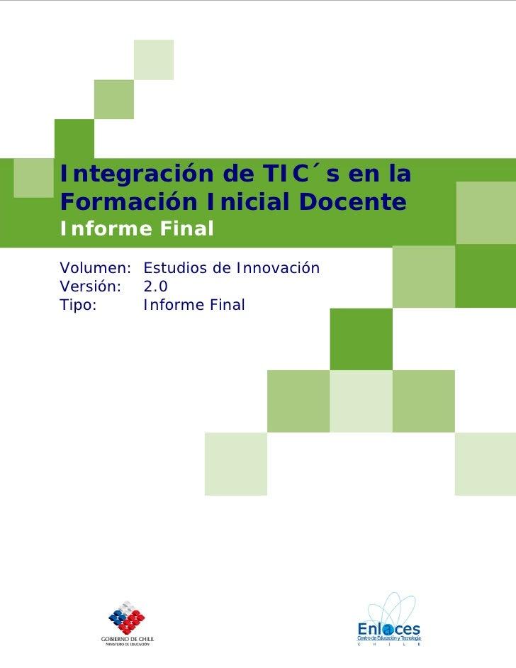 Integración de TIC´s en la Formación Inicial Docente Informe Final Volumen: Estudios de Innovación Versión: 2.0 Tipo:    I...
