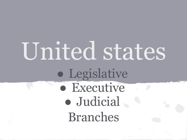 United states   ● Legislative   ● Executive    ● Judicial     Branches
