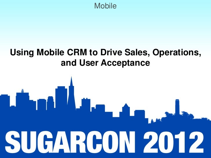 MobileUsing Mobile CRM to Drive Sales, Operations,           and User Acceptance