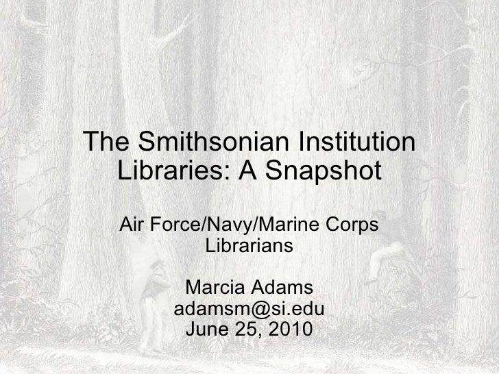 The Smithsonian Institution Libraries: A Snapshot Air Force/Navy/Marine Corps Librarians Marcia Adams [email_address] June...