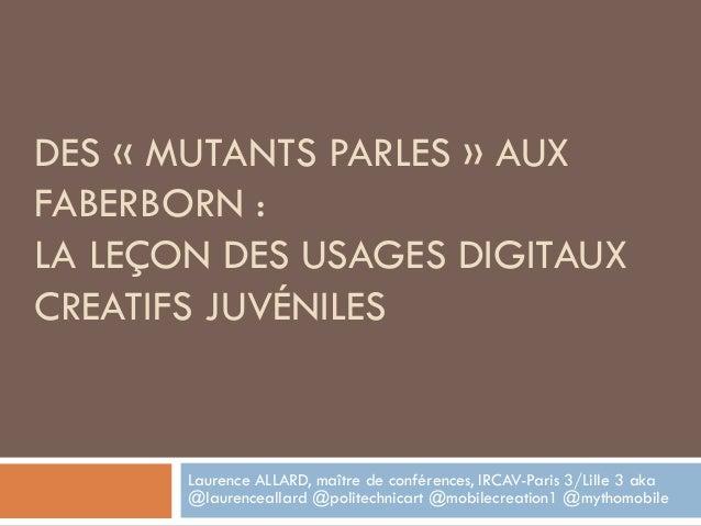 DES « MUTANTS PARLES » AUX FABERBORN : LA LEÇON DES USAGES DIGITAUX CREATIFS JUVÉNILES Laurence ALLARD, maître de conféren...