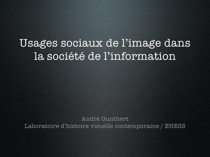 Usages sociaux de l'image dans la société de l'information <ul><li>André Gunthert </li></ul><ul><li>Laboratoire d'histoire...