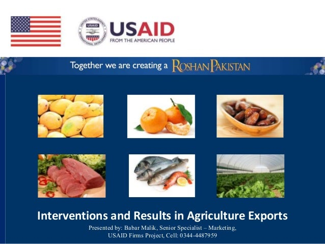 Interventions and Results in Agriculture Exports Presented by: Babar Malik, Senior Specialist – Marketing, USAID Firms Pro...