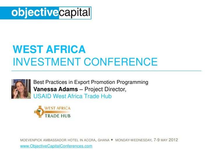 WEST AFRICAINVESTMENT CONFERENCE       Best Practices in Export Promotion Programming       Vanessa Adams – Project Direct...