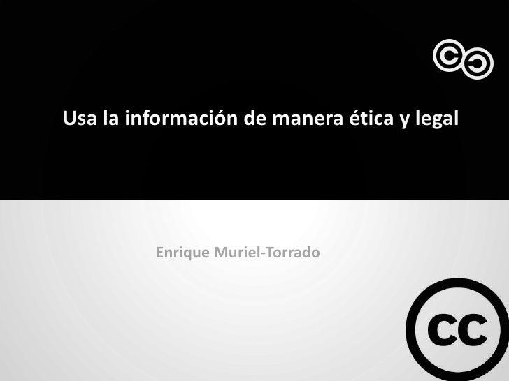 Usa la información de manera ética y legal         Enrique Muriel-Torrado