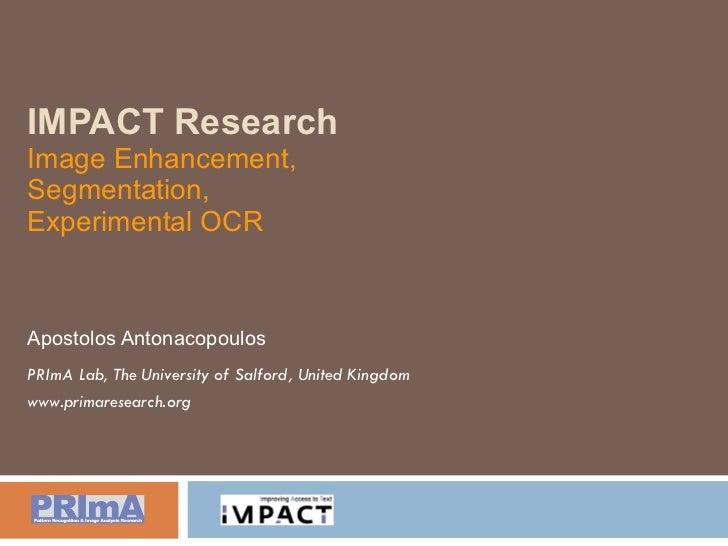 IMPACT Research Image Enhancement, Segmentation, Experimental OCR Apostolos Antonacopoulos PRImA Lab, The University of Sa...