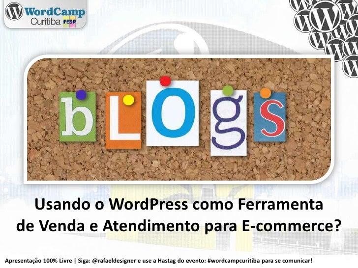 Usando o WordPress como Ferramenta<br />de Venda e Atendimento para E-commerce?<br />Apresentação 100% Livre | Siga: @rafa...