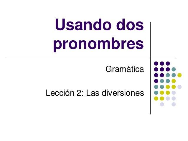 Usando dos pronombres Gramática Lección 2: Las diversiones