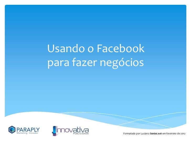 Usando o Facebookpara fazer negócios              Formatado por Luciano Senise.net em fevereiro de 2012