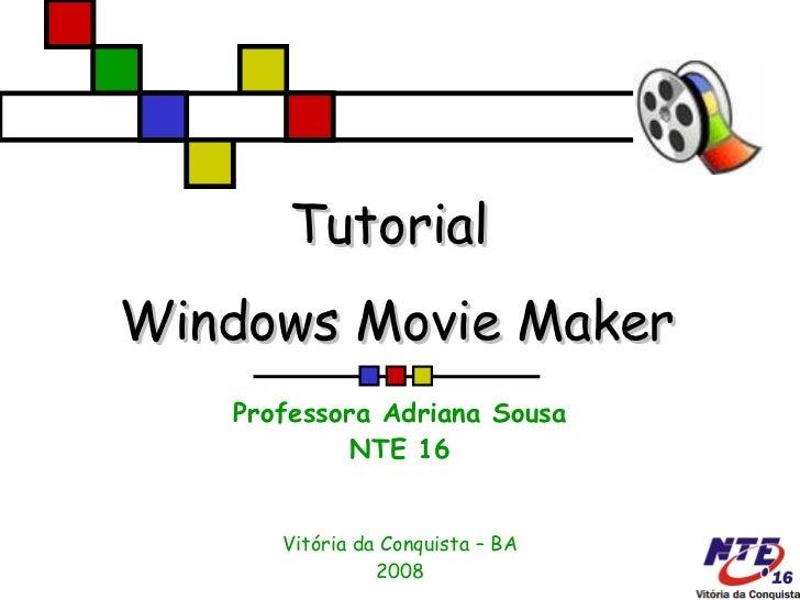 Tutorial  Windows Movie Maker Professora Adriana Sousa NTE 16 Vitória da Conquista – BA 2008