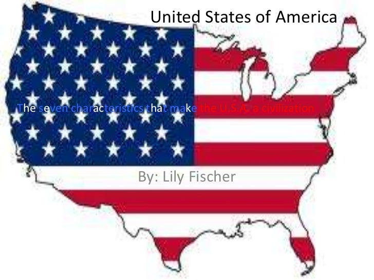 United States of AmericaThe seven characteristics that make the U.S.A. a civilization                        By: Lily Fisc...