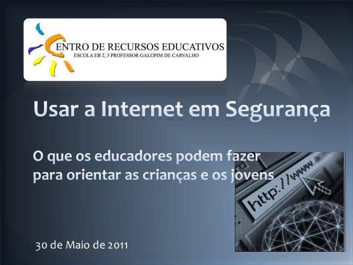 Usar a Internet em Segurança<br />O que os educadores podem fazer para orientar as crianças e os jovens <br />30 de Maio d...