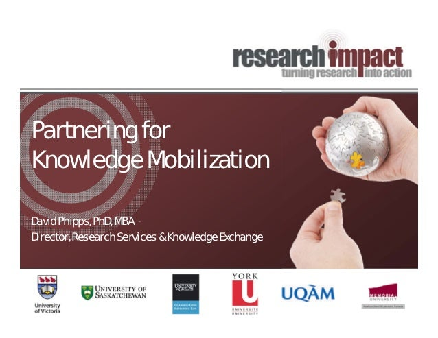 Partnering forKnowledge MobilizationDavid Phipps, PhD, MBADirector, Research Services & Knowledge Exchange