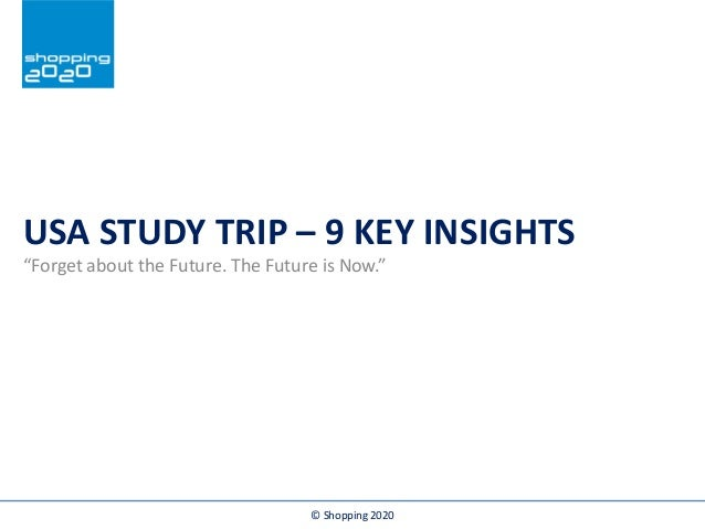 """In samenwerking met: USA STUDY TRIP – 9 KEY INSIGHTS """"Forget about the Future. The Future is Now."""" © Shopping 2020"""
