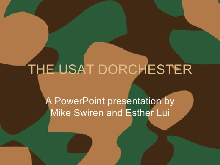 THE USAT DORCHESTER A PowerPoint presentation by Mike Swiren and Esther Lui