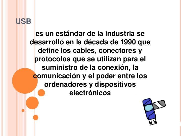 USB    es un estándar de la industria se  desarrolló en la década de 1990 que     define los cables, conectores y   protoc...