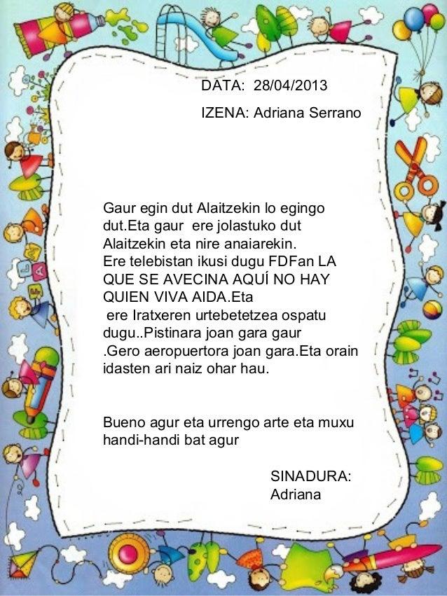 DATA: 28/04/2013IZENA: Adriana SerranoSINADURA:AdrianaGaur egin dut Alaitzekin lo egingodut.Eta gaur ere jolastuko dutAlai...