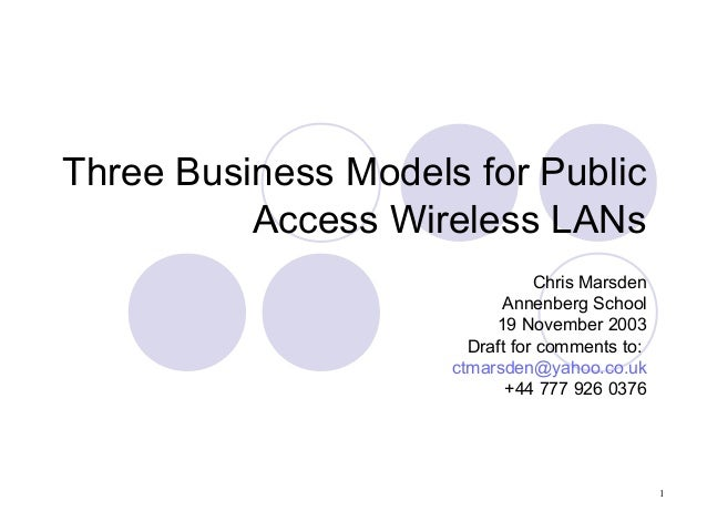 1 Three Business Models for Public Access Wireless LANs Chris Marsden Annenberg School 19 November 2003 Draft for comments...