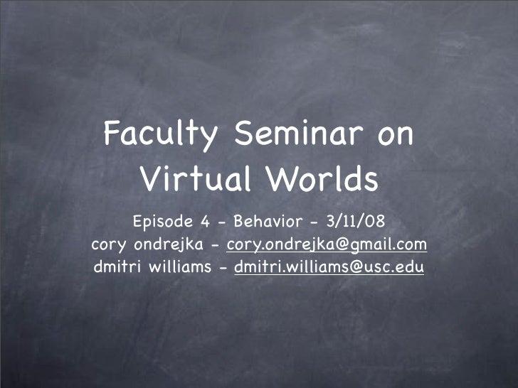 Faculty Seminar on    Virtual Worlds      Episode 4 - Behavior - 3/11/08 cory ondrejka - cory.ondrejka@gmail.com dmitri wi...