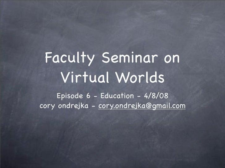 Faculty Seminar on    Virtual Worlds      Episode 6 - Education - 4/8/08 cory ondrejka - cory.ondrejka@gmail.com