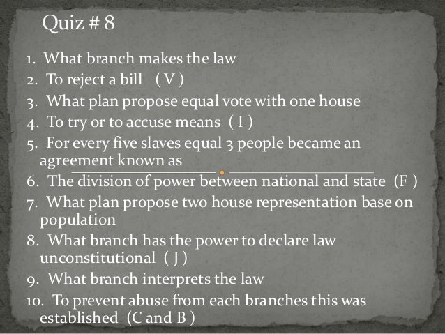 Quiz # 8 1. What branch makes the law 2. To reject a bill ( V ) 3. What plan propose equal vote with one house 4. To try o...