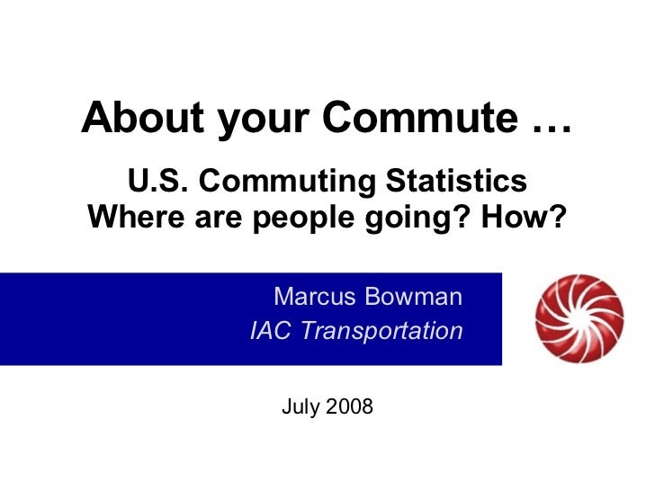 About your Commute … U.S. Commuting Statistics Where are people going? How? Marcus Bowman IAC Transportation July 2008