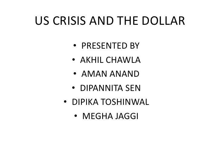 US CRISIS AND THE DOLLAR<br />PRESENTED BY<br />AKHIL CHAWLA<br />AMAN ANAND<br />DIPANNITA SEN<br />DIPIKA TOSHINWAL<br /...