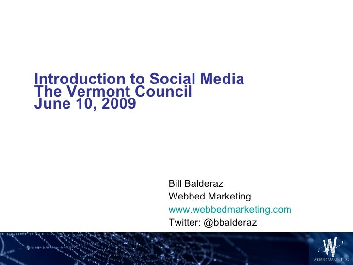 Introduction to Social Media The Vermont Council June 10, 2009 Bill Balderaz Webbed Marketing www.webbedmarketing.com Twit...