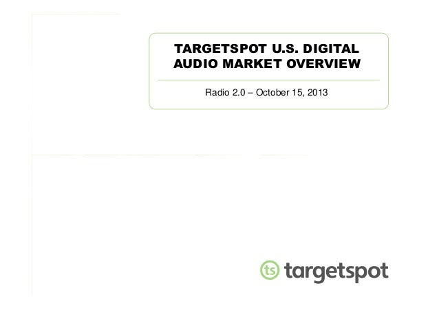 TARGETSPOT U.S. DIGITAL AUDIO MARKET OVERVIEW Radio 2.0 – October 15, 2013