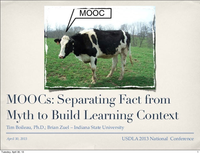 April 30, 2013MOOCs: Separating Fact fromMyth to Build Learning ContextTim Boileau, Ph.D.; Brian Zuel – Indiana State Univ...