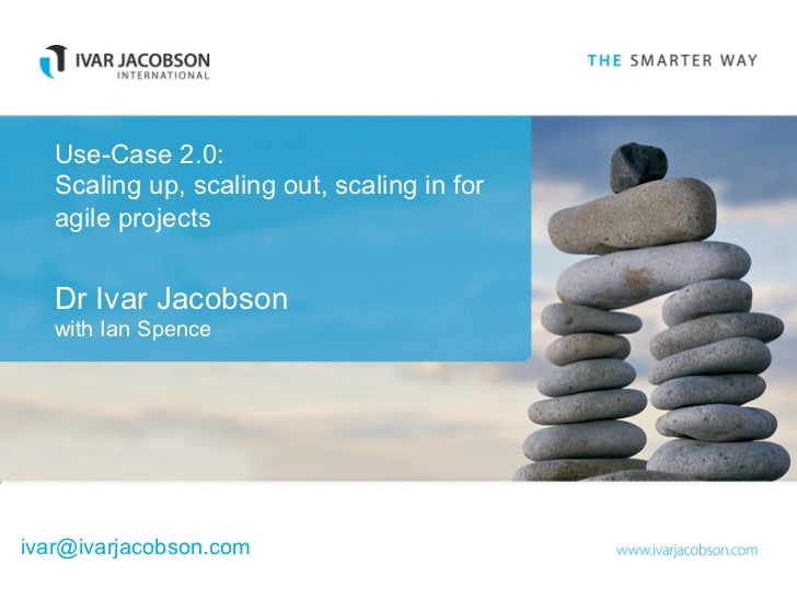 Use-Case 2.0:   Scaling up, scaling out, scaling in for   agile projects   Dr Ivar Jacobson   with Ian Spenceivar@ivarjaco...