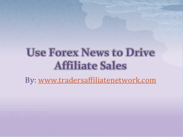 Use Forex News to DriveAffiliate SalesBy: www.tradersaffiliatenetwork.com