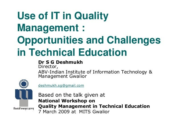 Use of IT in Quality Management : Opportunities and Challenges in Technical Education Dr S G Deshmukh Director, ABV-Indian...