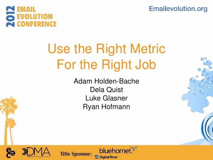 Use the Right Metric For the Right Job    Adam Holden-Bache        Dela Quist       Luke Glasner      Ryan Hofmann