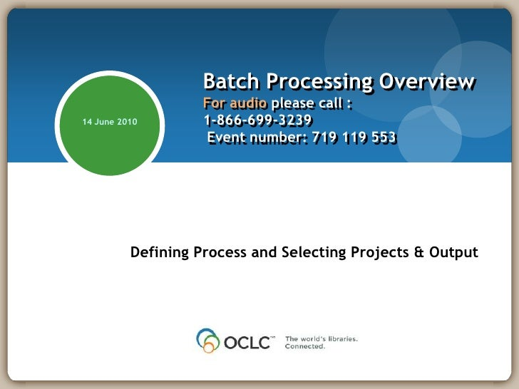 Batch Processing OverviewFor audio please call :1-866-699-3239  Event number: 719 119 553<br />14 June 2010<br />Defining ...