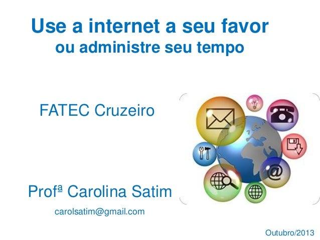 Use a internet a seu favor ou administre seu tempo Profª Carolina Satim carolsatim@gmail.com FATEC Cruzeiro Outubro/2013