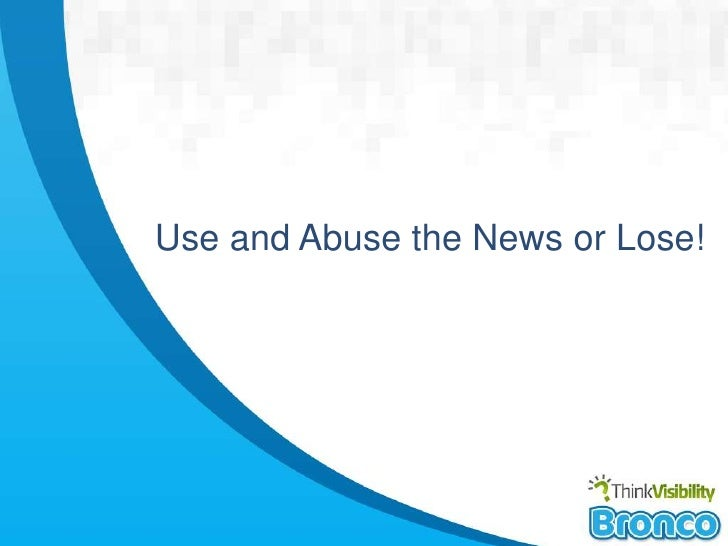 Use and abuse the news or lose