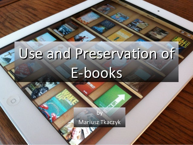 Use and Preservation of       E-books              by        Mariusz Tkaczyk