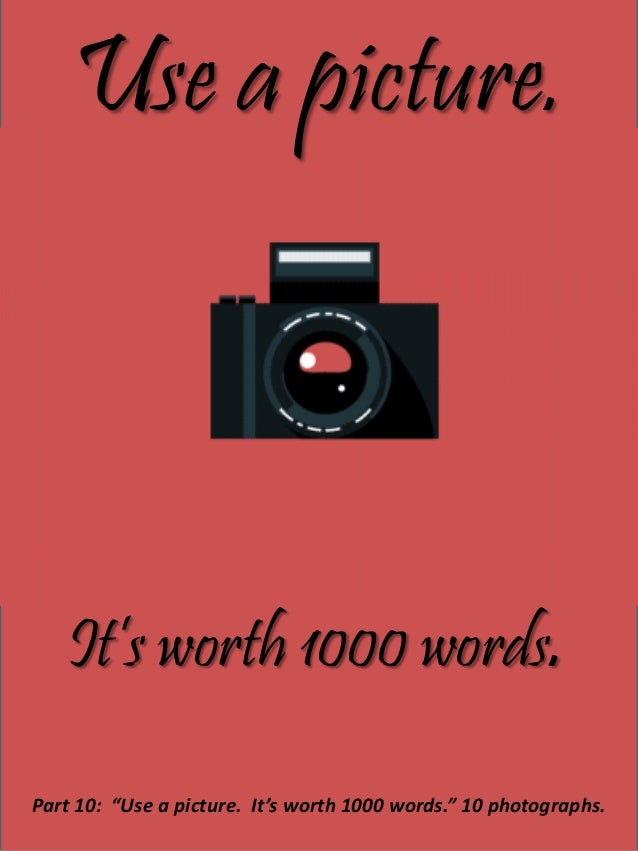 "Use a picture. It's worth 1000 words. Part 10: ""Use a picture. It's worth 1000 words."" 10 photographs."