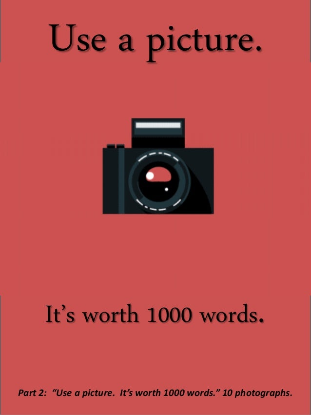 "Use a picture. It's worth 1000 words. Part 2: ""Use a picture. It's worth 1000 words."" 10 photographs."