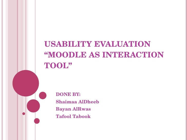 "USABILITY EVALUATION  ""MOODLE AS INTERACTION TOOL"" DONE BY: Shaimaa AlDheeb Bayan AlRwas Tafool Tabook"